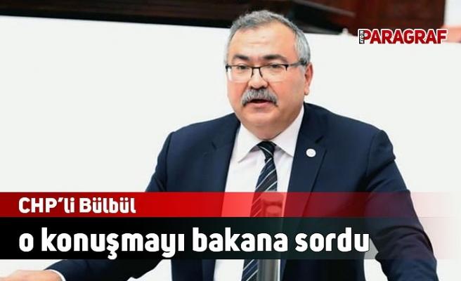 CHP'li Bülbül o konuşmayı bakana sordu