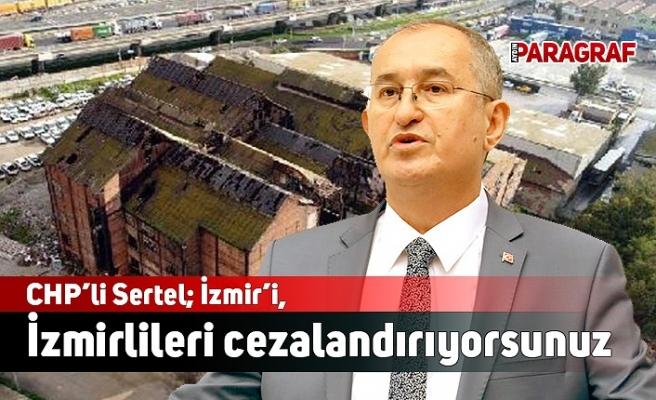 CHP'li Sertel; İzmir'i, İzmirlileri cezalandırıyorsunuz