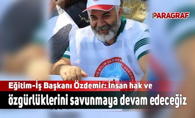 Eğitim-İş Başkanı Özdemir: İnsan hak ve özgürlüklerini savunmaya devam edeceğiz