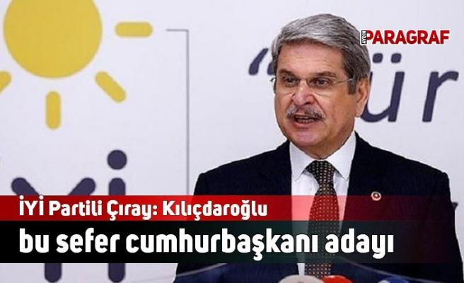 İYİ Partili Çıray: Kılıçdaroğlu bu sefer cumhurbaşkanı adayı