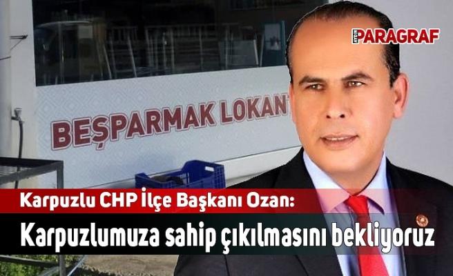 Karpuzlu CHP İlçe Başkanı Ozan: Karpuzlumuza sahip çıkılmasını bekliyoruz