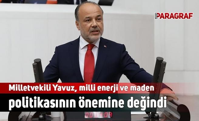 Milletvekili Yavuz, milli enerji politikasının önemine değindi