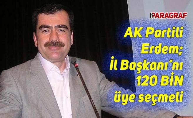 AK Partili Erdem; İl Başkanı'nı 120 bin üye seçmeli