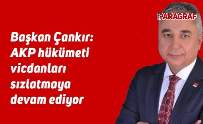 Başkan Çankır: AKP hükümeti vicdanları sızlatmaya devam ediyor