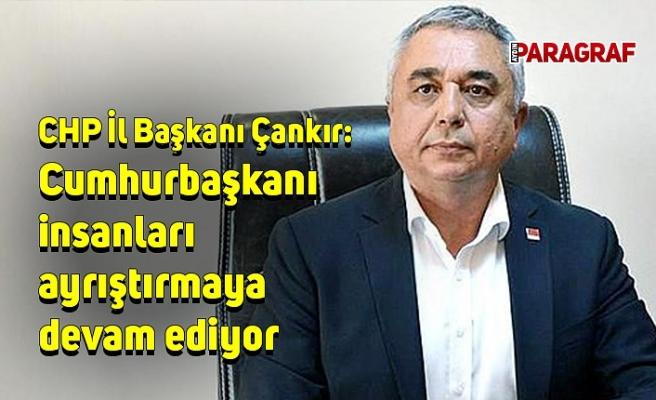 CHP İl Başkanı Çankır: Cumhurbaşkanı insanları ayrıştırmaya devam ediyor