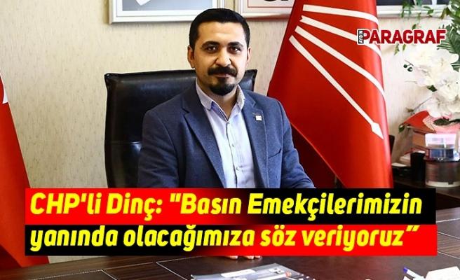 """CHP'li Dinç: """"Basın Emekçilerimizin yanında olacağımıza söz veriyoruz"""""""