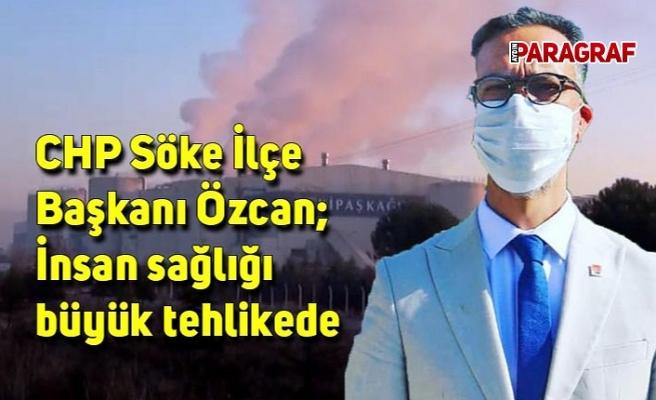 CHP Söke İlçe Başkanı Özcan; İnsan sağlığı büyük tehlikede