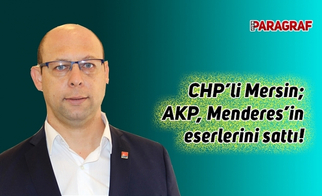 CHP'li Mersin; AKP, Menderes'in eserlerini sattı!