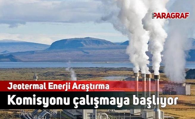 Jeotermal Enerji Araştırma Komisyonu çalışmaya başlıyor