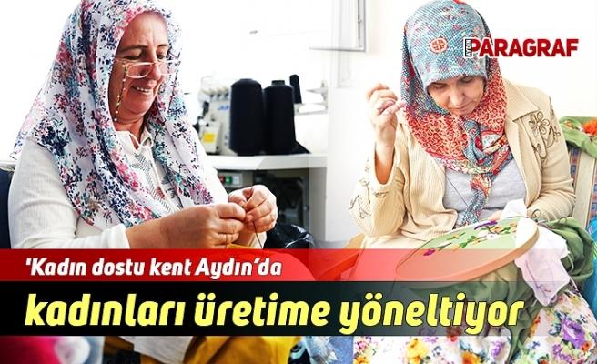 'Kadın dostu kent Aydın'da kadınları üretime yöneltiyor