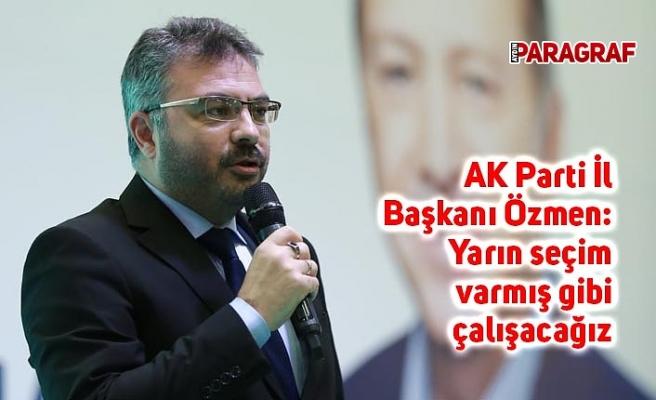 AK Parti İl Başkanı Özmen: Yarın seçim varmış gibi çalışacağız