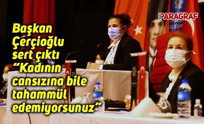 """Başkan Çerçioğlu sert çıktı """"Kadının cansızına bile tahammül edemiyorsunuz"""""""