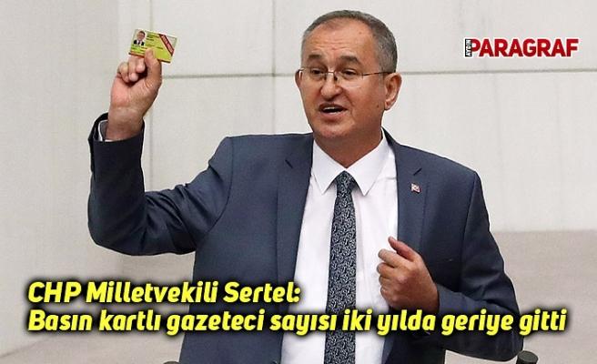 CHP Millitvekili Sertel: Basın kartlı gazeteci sayısı iki yılda geriye gitti