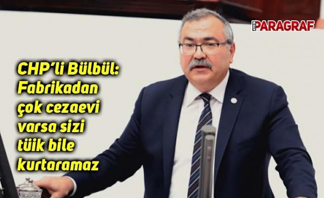 CHP'li Bülbül: Fabrikadan çok cezaevi varsa sizi tüik bile kurtaramaz