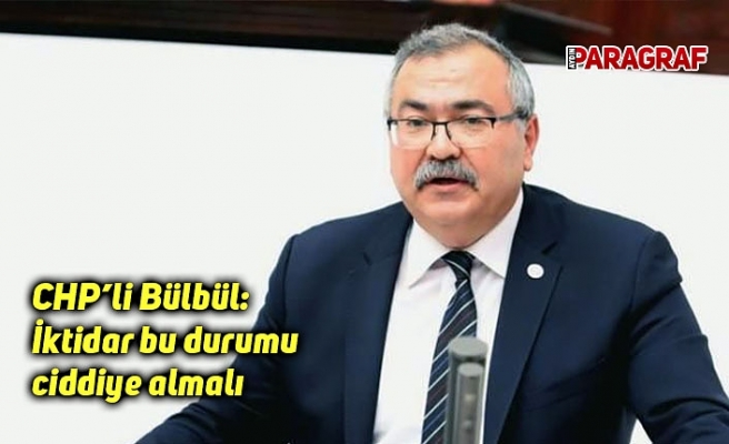 CHP'li Bülbül: İktidar bu durumu ciddiye almalı