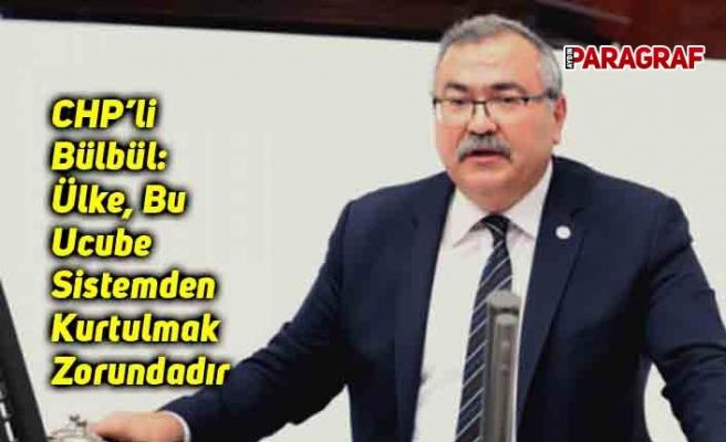 CHP'li Bülbül: Ülke, Bu Ucube Sistemden Kurtulmak Zorundadır