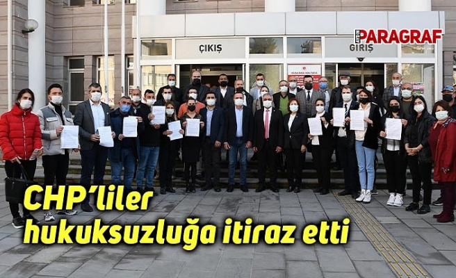 CHP'liler hukuksuzluğa itiraz etti