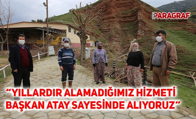 """""""YILLARDIR ALAMADIĞIMIZ HİZMETİ BAŞKAN ATAY SAYESİNDE ALIYORUZ"""""""