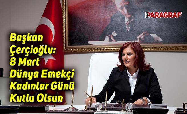 Başkan Çerçioğlu: 8 Mart Dünya Emekçi Kadınlar Günü Kutlu Olsun