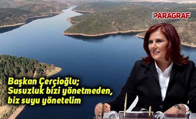 Başkan Çerçioğlu; Susuzluk bizi yönetmeden, biz suyu yönetelim