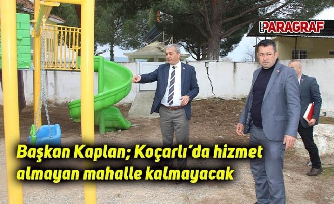 Başkan Kaplan; Koçarlı'da hizmet almayan mahalle kalmayacak