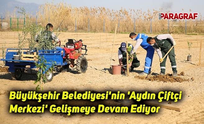 Büyükşehir Belediyesi'nin 'Aydın Çiftçi Merkezi' Gelişmeye Devam Ediyor