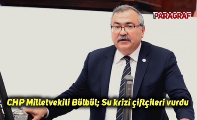 CHP Milletvekili Bülbül; Su krizi çiftçileri vurdu