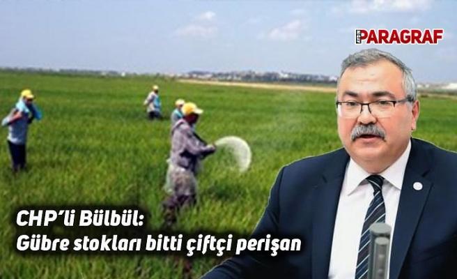 CHP'li Bülbül; Gübre stokları bitti çiftçi perişan