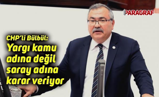 CHP'li Bülbül: Yargı kamu adına değil saray adına karar veriyor