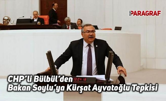 "CHP'li Bülbül'den Bakan Soylu'ya ""Kürşat Ayvatoğlu"" Tepkisi"