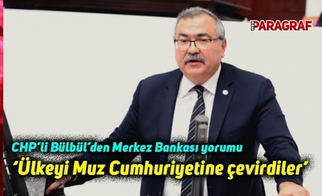 CHP'li Bülbül'den Merkez Bankası yorumu: Ülkeyi Muz Cumhuriyetine Çevirdiler
