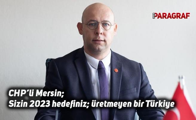 CHP'li Mersin;  Sizin 2023 hedefiniz; üretmeyen bir Türkiye