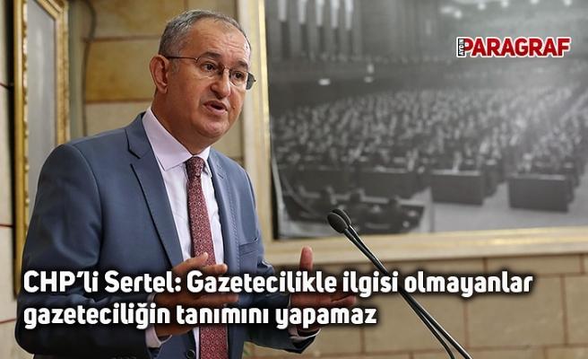CHP'li Sertel: Gazetecilikle ilgisi olmayanlar gazeteciliğin tanımını yapamaz