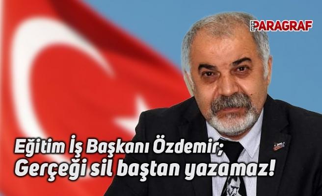 Eğitim İş Başkanı Özdemir; Gerçeği sil baştan yazamaz!
