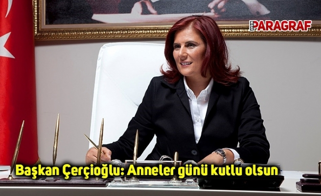 Başkan Çerçioğlu: Anneler günü kutlu olsun