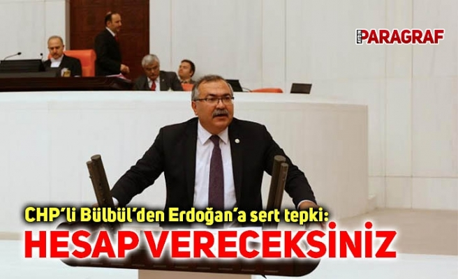 CHP'li Bülbül'den Erdoğan'a sert tepki: Hesap vereceksiniz