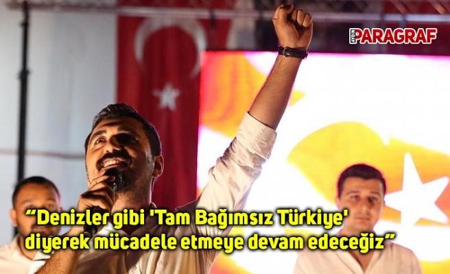 """""""Denizler gibi 'Tam Bağımsız Türkiye' diyerek mücadele etmeye devam edeceğiz"""""""