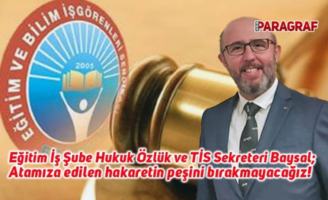 Eğitim İş Şube Hukuk Özlük ve TİS Sekreteri Baysal; Atamıza edilen hakaretin peşini bırakmayacağız!