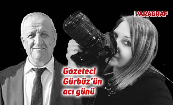 Gazeteci Gürbüz'ün acı günü