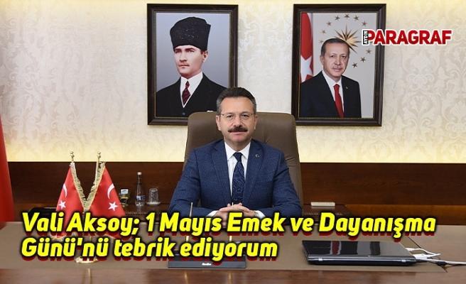 Valisi Aksoy: 1 Mayıs Emek ve Dayanışma Günü'nü tebrik ediyorum