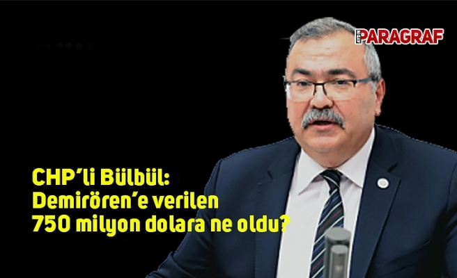 CHP'li Bülbül: Demirören'e verilen 750 milyon dolara ne oldu?