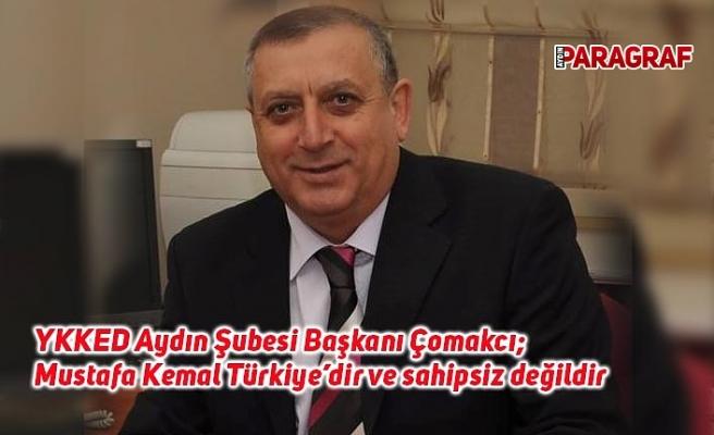 YKKED Aydın Şubesi Başkanı Çomakcı; Mustafa Kemal Türkiye'dir ve sahipsiz değildir