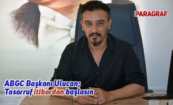 ABGC Başkanı Ulucan; Tasarruf itibardan başlasın