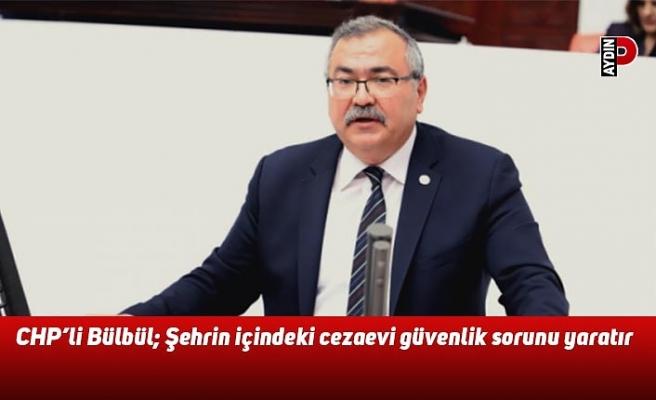 CHP'li Bülbül: Şehrin içindeki cezaevi güvenlik sorunu yaratır