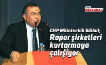 CHP Millekvekili Bülbül; Rapor şirketleri kurtarmaya çalışıyor