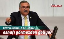 CHP'li Bülbül; AKP iktidarı esnafı görmezden geliyor