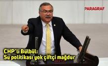 CHP'li Bülbül: Su politikası yok çiftçi mağdur