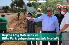 Başkan Atay Matematik ve Bilim Parkı çalışmalarını yerinde inceledi