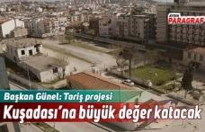Başkan Günel: Tariş projesi Kuşadası'na büyük değer katacak