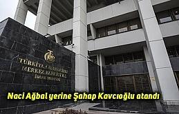 Naci Ağbal yerine Şahap Kavcıoğlu atandı